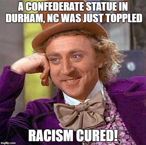 Fanning The Flames.... | A CONFEDERATE STATUE IN DURHAM, NC WAS JUST TOPPLED RACISM CURED! | image tagged in memes,creepy condescending wonka,racism | made w/ Imgflip meme maker