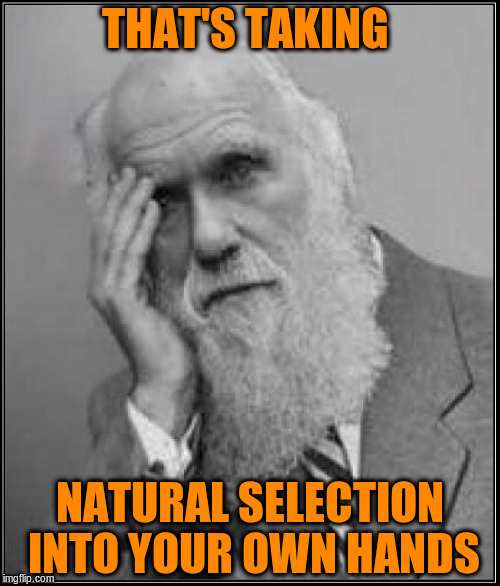 THAT'S TAKING NATURAL SELECTION INTO YOUR OWN HANDS | made w/ Imgflip meme maker