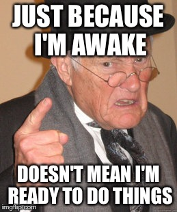 Back In My Day Meme | JUST BECAUSE I'M AWAKE DOESN'T MEAN I'M READY TO DO THINGS | image tagged in memes,back in my day | made w/ Imgflip meme maker