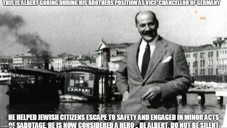 Be Albert. | THIS IS ALBERT GÖRING DURING HIS BROTHERS POSITION AS VICE-CHANCELLOR OF GERMANY HE HELPED JEWISH CITIZENS ESCAPE TO SAFETY AND ENGAGED IN M | image tagged in freedom,nazi,resistance | made w/ Imgflip meme maker