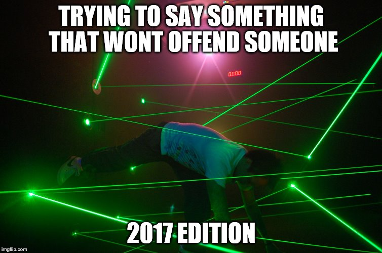 trying to make a joke that doesn't offend anyone | TRYING TO SAY SOMETHING THAT WONT OFFEND SOMEONE 2017 EDITION | image tagged in trying to make a joke that doesn't offend anyone | made w/ Imgflip meme maker
