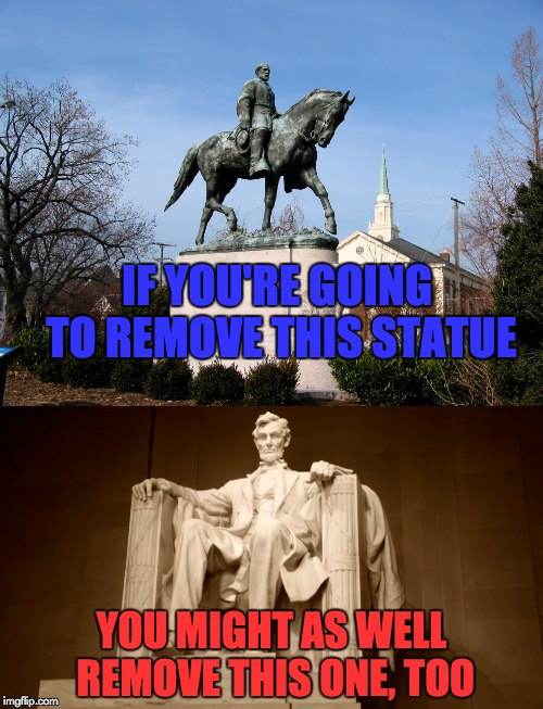 Oh, the hypocrisy! | IF YOU'RE GOING TO REMOVE THIS STATUE YOU MIGHT AS WELL REMOVE THIS ONE, TOO | image tagged in memes,charlottesville,robert e lee,abraham lincoln,statues,hypocrisy | made w/ Imgflip meme maker