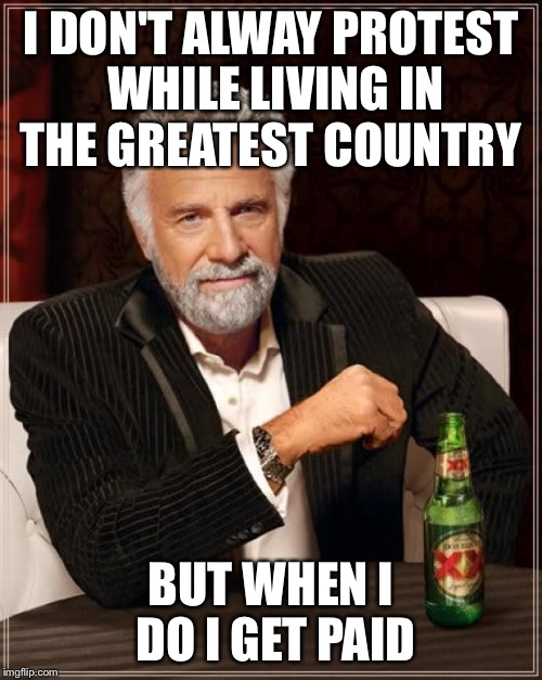Scummy | I DON'T ALWAY PROTEST WHILE LIVING IN THE GREATEST COUNTRY BUT WHEN I DO I GET PAID | image tagged in memes,the most interesting man in the world,protesters | made w/ Imgflip meme maker