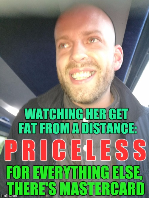 My Ex is with another | WATCHING HER GET FAT FROM A DISTANCE: FOR EVERYTHING ELSE, THERE'S MASTERCARD P R I C E L E S S | image tagged in memes,ex girlfriend | made w/ Imgflip meme maker