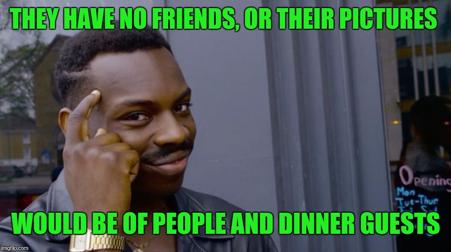 THEY HAVE NO FRIENDS, OR THEIR PICTURES WOULD BE OF PEOPLE AND DINNER GUESTS | image tagged in memes,eddie murphy | made w/ Imgflip meme maker