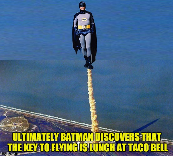 Holy tights, Batman! | ULTIMATELY BATMAN DISCOVERS THAT THE KEY TO FLYING IS LUNCH AT TACO BELL | image tagged in batman,taco bell,flying | made w/ Imgflip meme maker