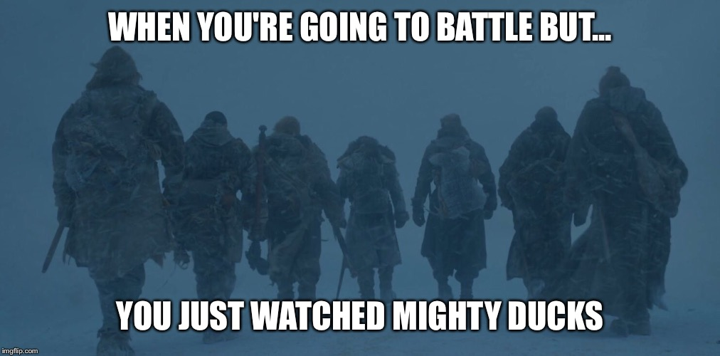 WHEN YOU'RE GOING TO BATTLE BUT... YOU JUST WATCHED MIGHTY DUCKS | image tagged in game of thrones | made w/ Imgflip meme maker