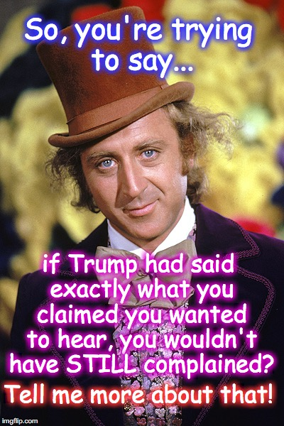 Do they think they're fooling anyone? | So, you're trying to say... if Trump had said exactly what you claimed you wanted to hear, you wouldn't have STILL complained? Tell me more  | image tagged in rip willy wonka gene wilder | made w/ Imgflip meme maker