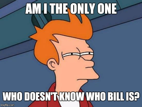 Futurama Fry Meme | AM I THE ONLY ONE WHO DOESN'T KNOW WHO BILL IS? | image tagged in memes,futurama fry | made w/ Imgflip meme maker