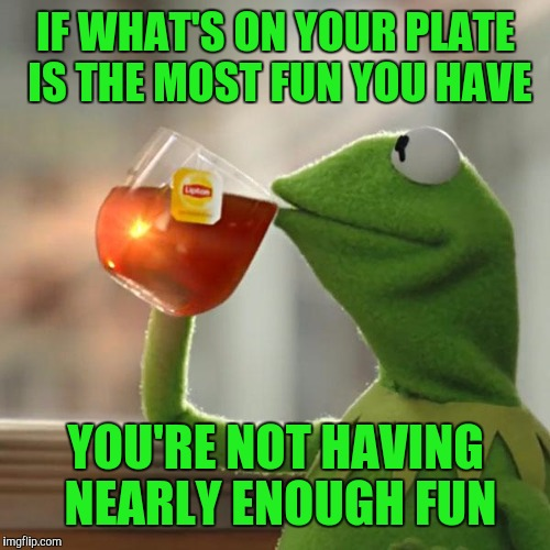 But Thats None Of My Business Meme | IF WHAT'S ON YOUR PLATE IS THE MOST FUN YOU HAVE YOU'RE NOT HAVING NEARLY ENOUGH FUN | image tagged in memes,but thats none of my business,kermit the frog | made w/ Imgflip meme maker