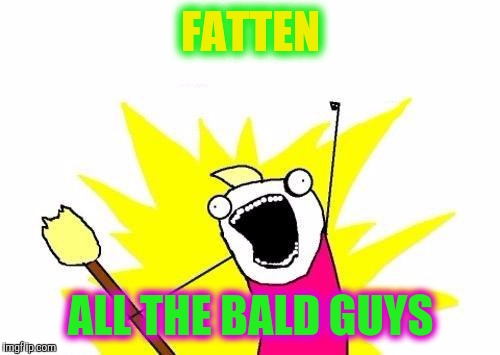 THANKSGIVING- Start Now | FATTEN ALL THE BALD GUYS | image tagged in memes,x all the y | made w/ Imgflip meme maker