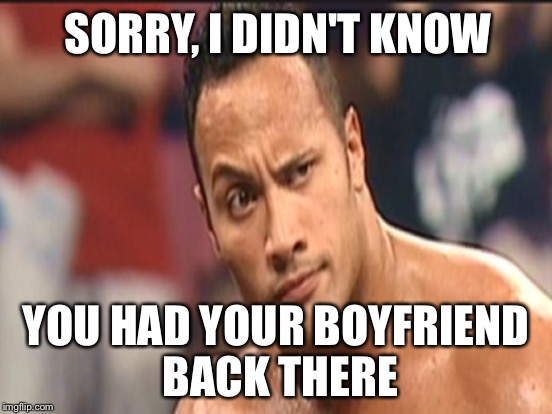 SORRY, I DIDN'T KNOW YOU HAD YOUR BOYFRIEND BACK THERE | made w/ Imgflip meme maker