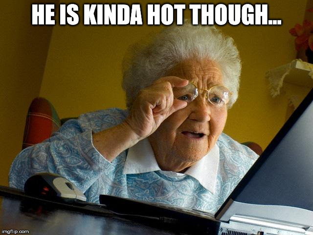 Grandma Finds The Internet Meme | HE IS KINDA HOT THOUGH... | image tagged in memes,grandma finds the internet | made w/ Imgflip meme maker