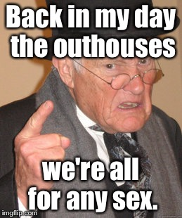 Back In My Day Meme | Back in my day the outhouses we're all for any sex. | image tagged in memes,back in my day | made w/ Imgflip meme maker