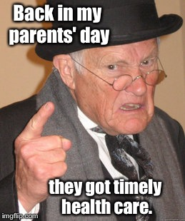 Back In My Day Meme | Back in my parents' day they got timely health care. | image tagged in memes,back in my day | made w/ Imgflip meme maker