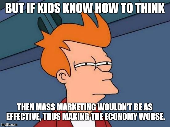 Futurama Fry Meme | BUT IF KIDS KNOW HOW TO THINK THEN MASS MARKETING WOULDN'T BE AS EFFECTIVE, THUS MAKING THE ECONOMY WORSE. | image tagged in memes,futurama fry | made w/ Imgflip meme maker