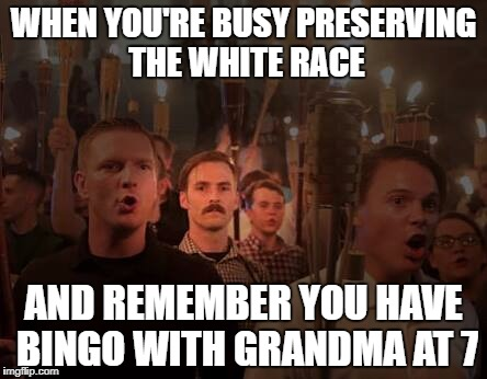 WHEN YOU'RE BUSY PRESERVING THE WHITE RACE AND REMEMBER YOU HAVE BINGO WITH GRANDMA AT 7 | image tagged in charlottesville,alt right,tiki,funny | made w/ Imgflip meme maker