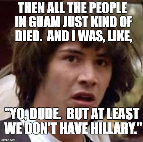 "Conspiracy Keanu Meme | THEN ALL THE PEOPLE IN GUAM JUST KIND OF DIED.  AND I WAS, LIKE, ""YO, DUDE.  BUT AT LEAST WE DON'T HAVE HILLARY."" 