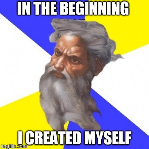 Advice God | IN THE BEGINNING I CREATED MYSELF | image tagged in memes,advice god | made w/ Imgflip meme maker