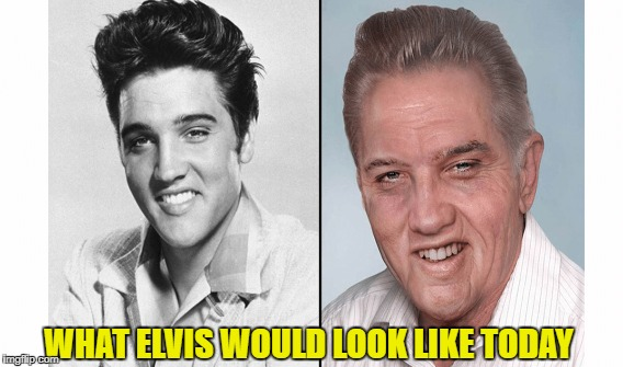 If Elvis Presley were still alive. | WHAT ELVIS WOULD LOOK LIKE TODAY | image tagged in memes,elvis,presley,present,day,wow | made w/ Imgflip meme maker