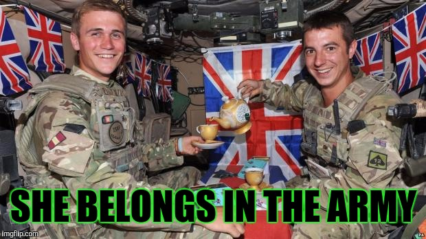 Memes, British, Military | SHE BELONGS IN THE ARMY | image tagged in memes british military | made w/ Imgflip meme maker