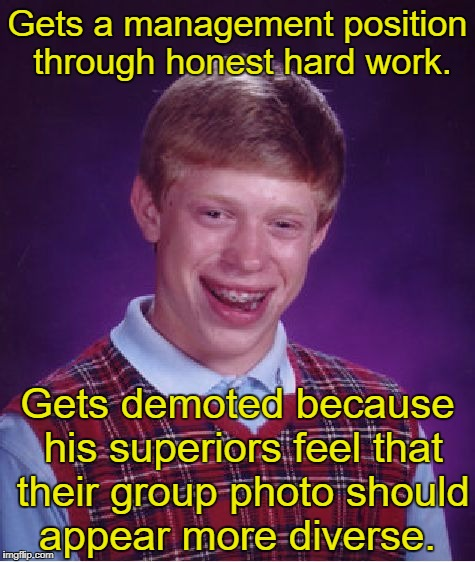 Bad Luck Brian Meme | Gets a management position through honest hard work. Gets demoted because his superiors feel that their group photo should appear more diver | image tagged in memes,bad luck brian | made w/ Imgflip meme maker