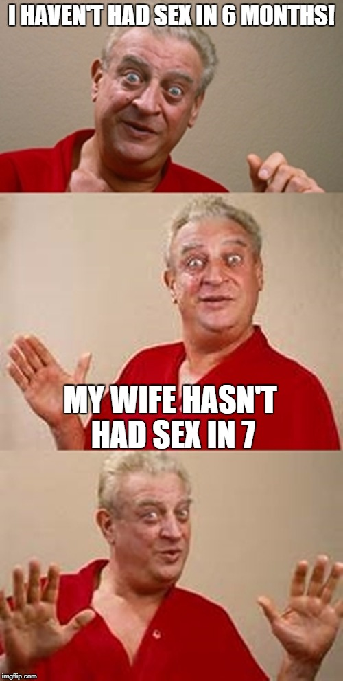 bad pun Dangerfield  | I HAVEN'T HAD SEX IN 6 MONTHS! MY WIFE HASN'T HAD SEX IN 7 | image tagged in bad pun dangerfield | made w/ Imgflip meme maker