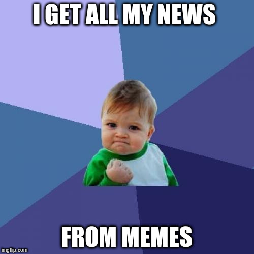 Success Kid Meme | I GET ALL MY NEWS FROM MEMES | image tagged in memes,success kid | made w/ Imgflip meme maker
