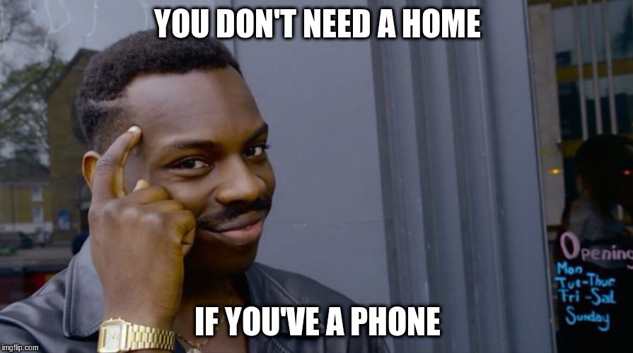 YOU DON'T NEED A HOME IF YOU'VE A PHONE | made w/ Imgflip meme maker