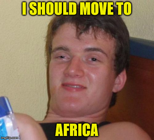 10 Guy Meme | I SHOULD MOVE TO AFRICA | image tagged in memes,10 guy | made w/ Imgflip meme maker