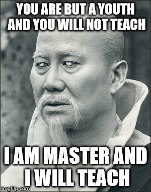 YOU ARE BUT A YOUTH AND YOU WILL NOT TEACH I AM MASTER AND I WILL TEACH | made w/ Imgflip meme maker