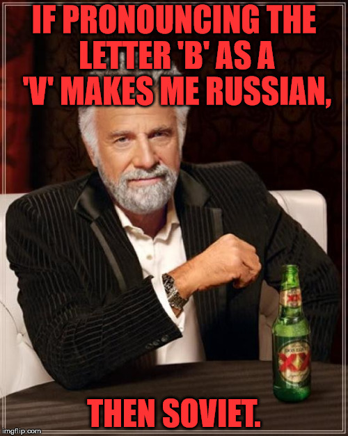 Russian dictation |  IF PRONOUNCING THE LETTER 'B' AS A 'V' MAKES ME RUSSIAN, THEN SOVIET. | image tagged in memes,the most interesting man in the world,russian,soviet,pronounciation | made w/ Imgflip meme maker