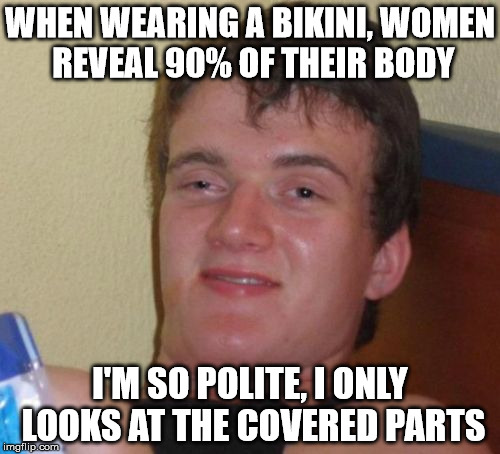 The Bikini Rule | WHEN WEARING A BIKINI, WOMEN REVEAL 90% OF THEIR BODY I'M SO POLITE, I ONLY LOOKS AT THE COVERED PARTS | image tagged in memes,10 guy,bikini | made w/ Imgflip meme maker