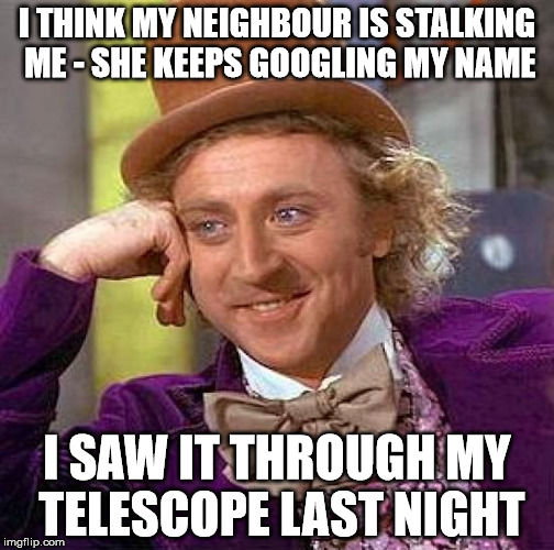 Neighbourhood 'incidents' | I THINK MY NEIGHBOUR IS STALKING ME - SHE KEEPS GOOGLING MY NAME I SAW IT THROUGH MY TELESCOPE LAST NIGHT | image tagged in memes,creepy condescending wonka,neighbors,stalking,telescope,google | made w/ Imgflip meme maker