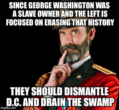 captain obvious | SINCE GEORGE WASHINGTON WAS A SLAVE OWNER AND THE LEFT IS FOCUSED ON ERASING THAT HISTORY THEY SHOULD DISMANTLE D.C. AND DRAIN THE SWAMP | image tagged in captain obvious | made w/ Imgflip meme maker