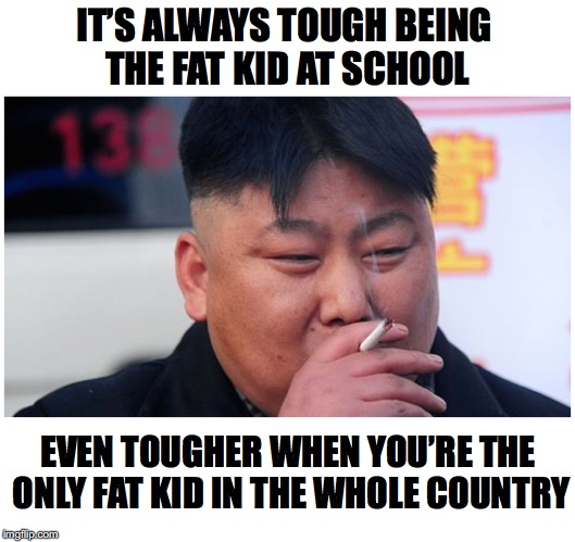 Plus Size Paranoia | IT'S ALWAYS TOUGH BEING THE FAT KID AT SCHOOL EVEN TOUGHER WHEN YOU'RE THE ONLY FAT KID IN THE WHOLE COUNTRY | image tagged in kim jong un sad | made w/ Imgflip meme maker