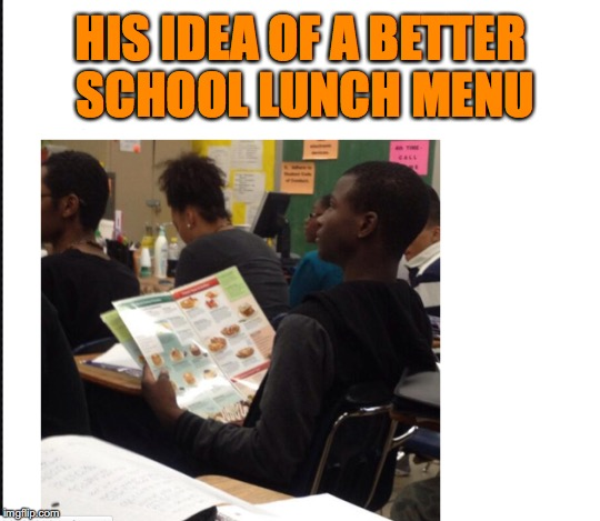 School Lunch Menu | HIS IDEA OF A BETTER SCHOOL LUNCH MENU | image tagged in lunch time | made w/ Imgflip meme maker
