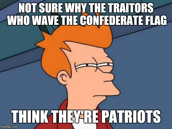 Futurama Fry Meme | NOT SURE WHY THE TRAITORS WHO WAVE THE CONFEDERATE FLAG THINK THEY'RE PATRIOTS | image tagged in memes,futurama fry | made w/ Imgflip meme maker