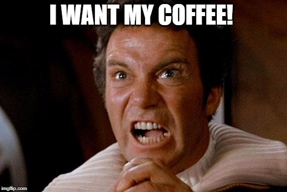 Star Trek Kirk Khan | I WANT MY COFFEE! | image tagged in star trek kirk khan | made w/ Imgflip meme maker