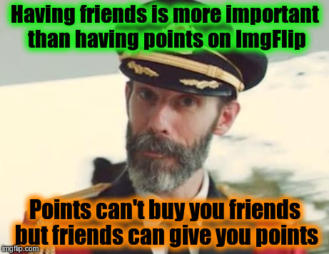 Having Friends Is More Important Than Having Points | Having friends is more important than having points on ImgFlip Points can't buy you friends but friends can give you points | image tagged in captain obvious,memes,imgflip,friends | made w/ Imgflip meme maker