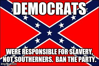 confederate flag |  DEMOCRATS; WERE RESPONSIBLE FOR SLAVERY, NOT SOUTHERNERS.  BAN THE PARTY. | image tagged in confederate flag | made w/ Imgflip meme maker