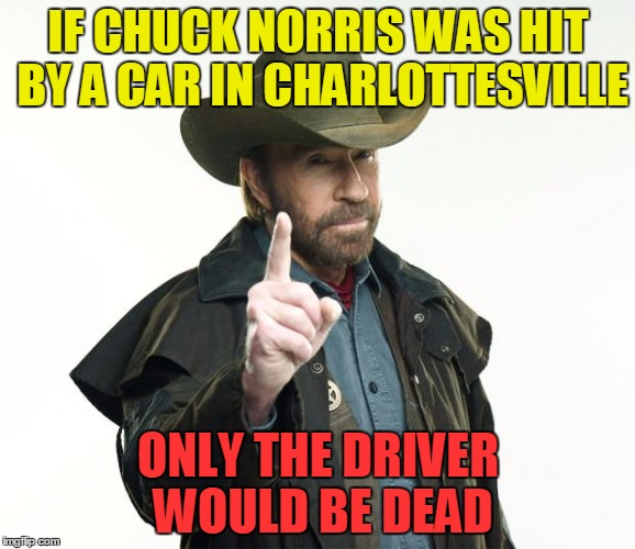 Chuck Norris will never participate @ imgflip.com  ...  Because he will never submit! | IF CHUCK NORRIS WAS HIT BY A CAR IN CHARLOTTESVILLE ONLY THE DRIVER WOULD BE DEAD | image tagged in memes,chuck norris finger,chuck norris,funny,charlottesville | made w/ Imgflip meme maker