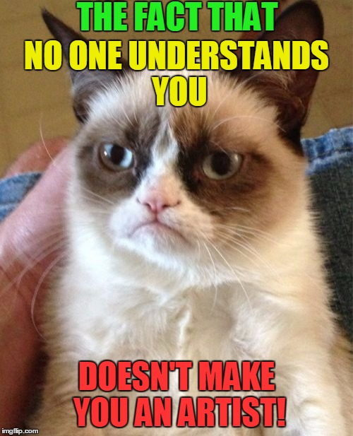 Grumpy Cat | THE FACT THAT DOESN'T MAKE YOU AN ARTIST! NO ONE UNDERSTANDS YOU | image tagged in memes,grumpy cat,funny,artist | made w/ Imgflip meme maker