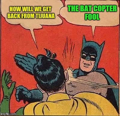 Batman Slapping Robin Meme | HOW WILL WE GET BACK FROM TIJUANA THE BAT COPTER FOOL | image tagged in memes,batman slapping robin | made w/ Imgflip meme maker