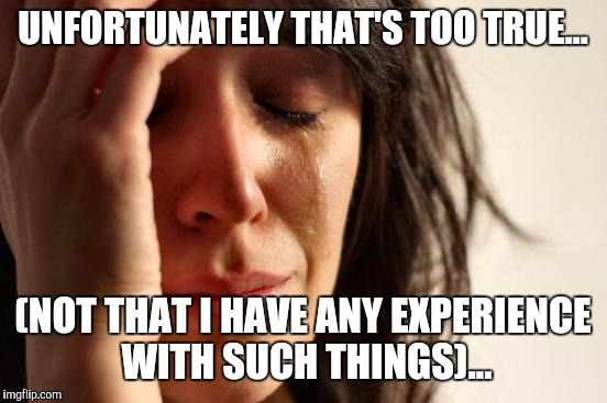 First World Problems Meme | UNFORTUNATELY THAT'S TOO TRUE... (NOT THAT I HAVE ANY EXPERIENCE WITH SUCH THINGS)... | image tagged in memes,first world problems | made w/ Imgflip meme maker