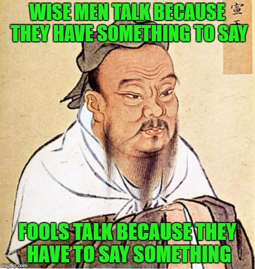 WISE MEN TALK BECAUSE THEY HAVE SOMETHING TO SAY FOOLS TALK BECAUSE THEY HAVE TO SAY SOMETHING | made w/ Imgflip meme maker