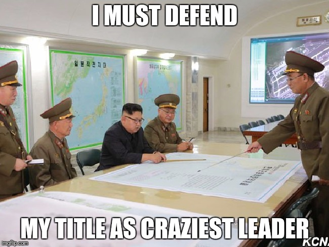 I MUST DEFEND MY TITLE AS CRAZIEST LEADER | made w/ Imgflip meme maker