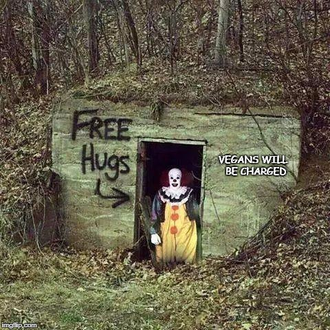VEGANS WILL  BE CHARGED | image tagged in hugging pennywise | made w/ Imgflip meme maker