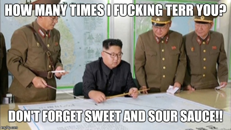 Take out | HOW MANY TIMES I F**KING TERR YOU? DON'T FORGET SWEET AND SOUR SAUCE!! | image tagged in kim jong un | made w/ Imgflip meme maker
