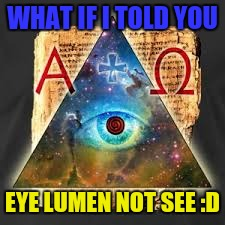 WHAT IF I TOLD YOU EYE LUMEN NOT SEE :D | made w/ Imgflip meme maker
